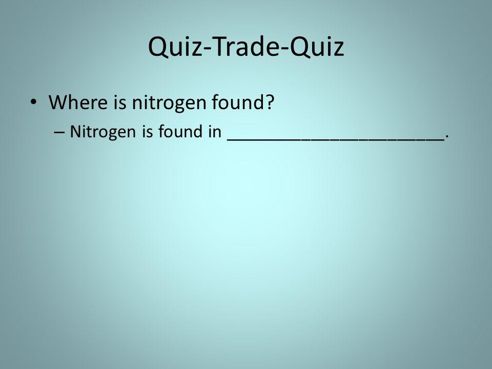 Quiz-Trade-Quiz Where is nitrogen found – Nitrogen is found in _______________________.