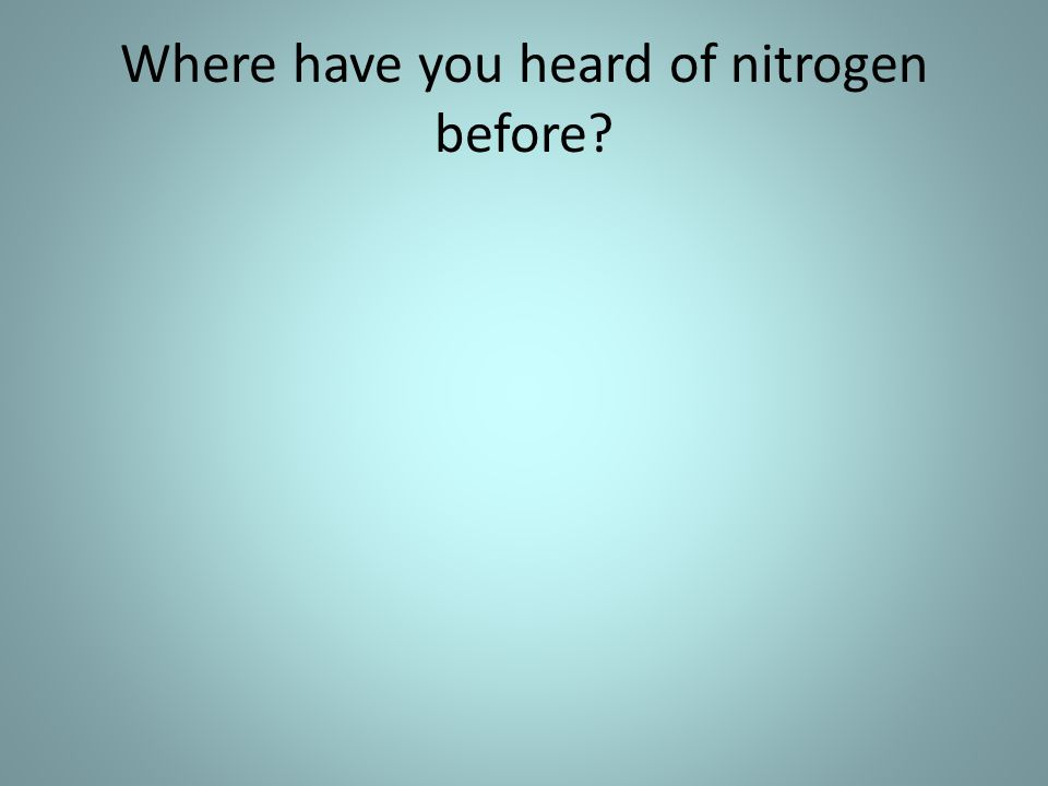Where have you heard of nitrogen before