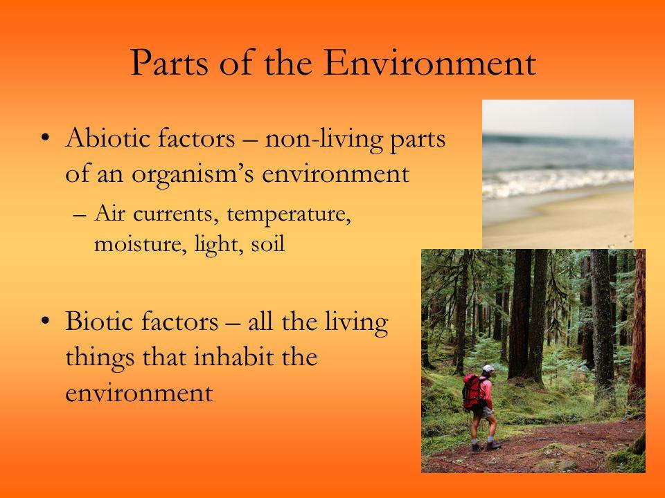 Parts of the Environment Abiotic factors – non-living parts of an organism's environment –Air currents, temperature, moisture, light, soil Biotic fact