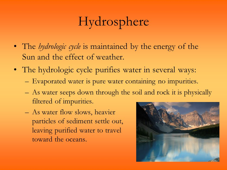 Hydrosphere The hydrologic cycle is maintained by the energy of the Sun and the effect of weather. The hydrologic cycle purifies water in several ways