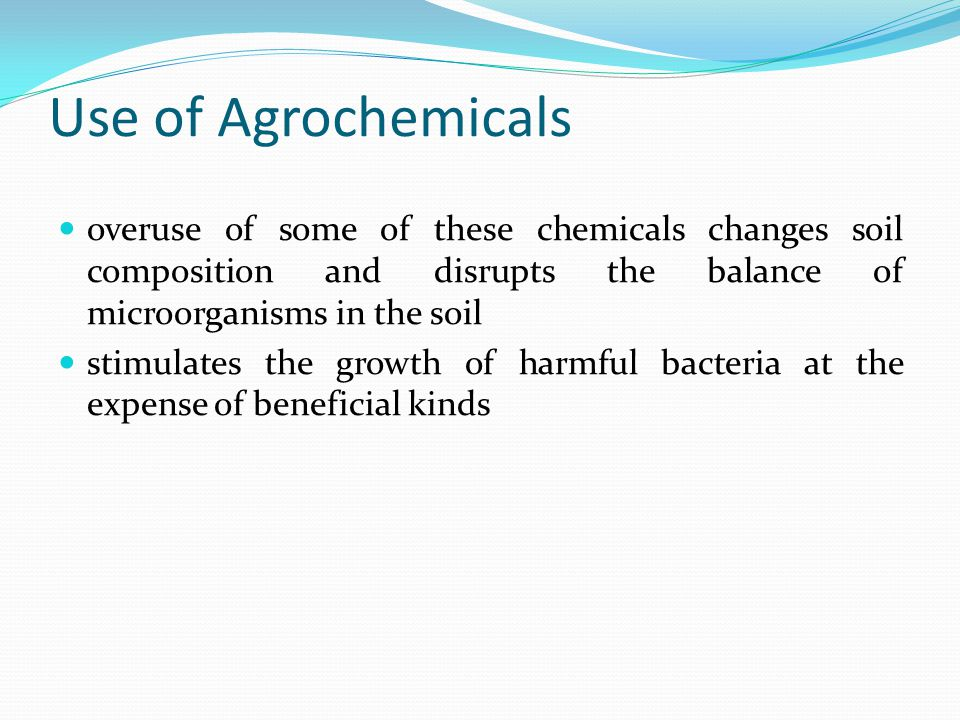 Use of Agrochemicals overuse of some of these chemicals changes soil composition and disrupts the balance of microorganisms in the soil stimulates the growth of harmful bacteria at the expense of beneficial kinds