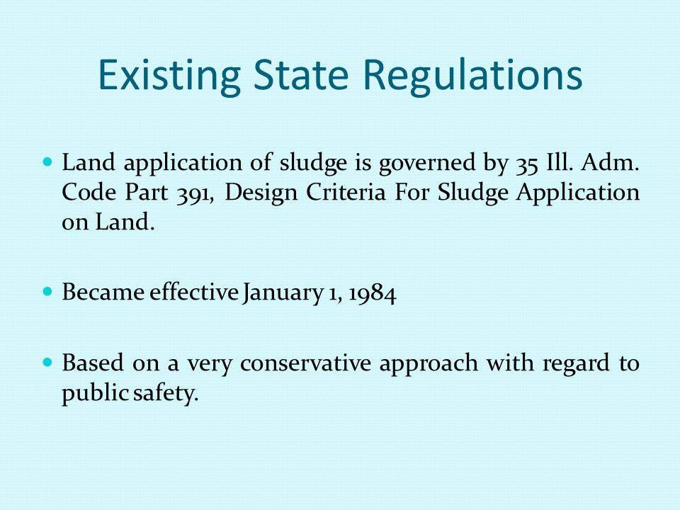 Existing State Regulations Land application of sludge is governed by 35 Ill. Adm. Code Part 391, Design Criteria For Sludge Application on Land. Becam