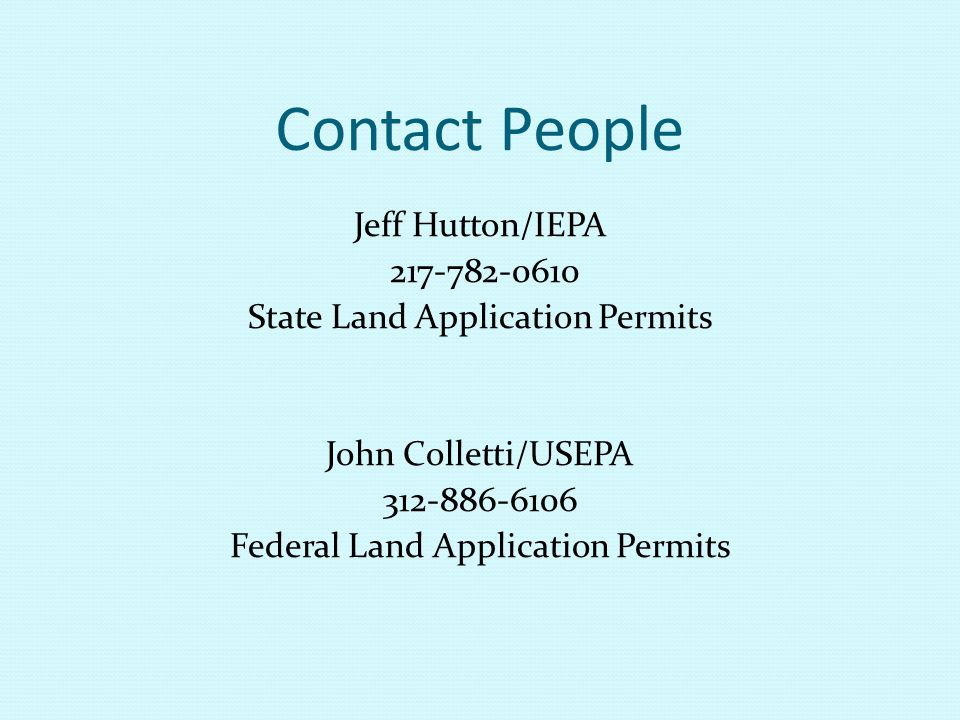 Contact People Jeff Hutton/IEPA 217-782-0610 State Land Application Permits John Colletti/USEPA 312-886-6106 Federal Land Application Permits