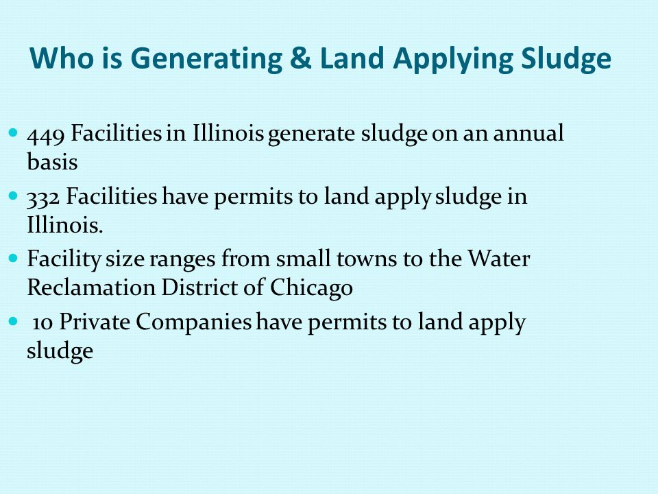 Who is Generating & Land Applying Sludge 449 Facilities in Illinois generate sludge on an annual basis 332 Facilities have permits to land apply sludg