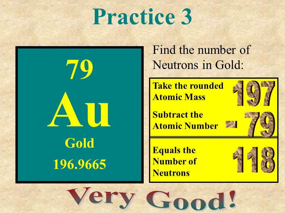 Practice 3 79 Au Gold 196.9665 Take the rounded Atomic Mass Subtract the Atomic Number Equals the Number of Neutrons Find the number of Neutrons in Go