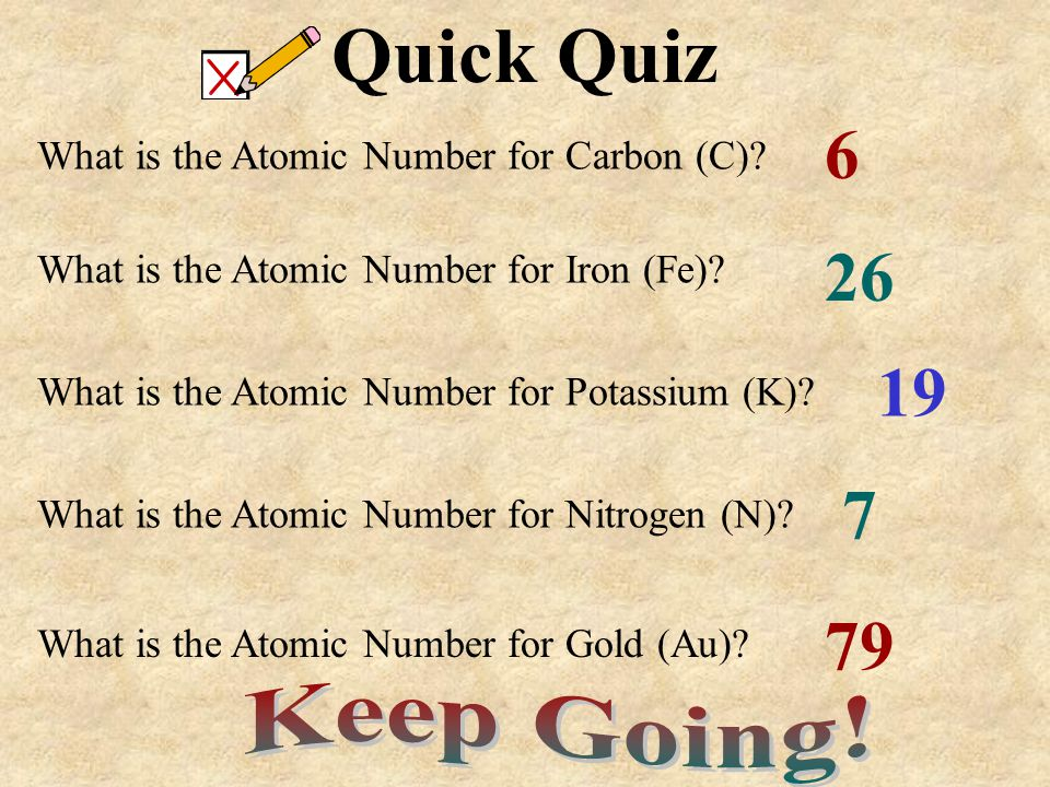 What is the Atomic Number for Carbon (C)? Quick Quiz What is the Atomic Number for Iron (Fe)? What is the Atomic Number for Potassium (K)? What is the