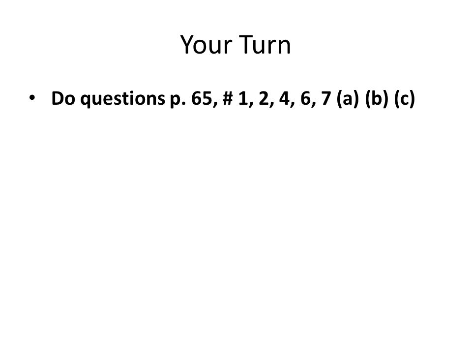 Your Turn Do questions p. 65, # 1, 2, 4, 6, 7 (a) (b) (c)