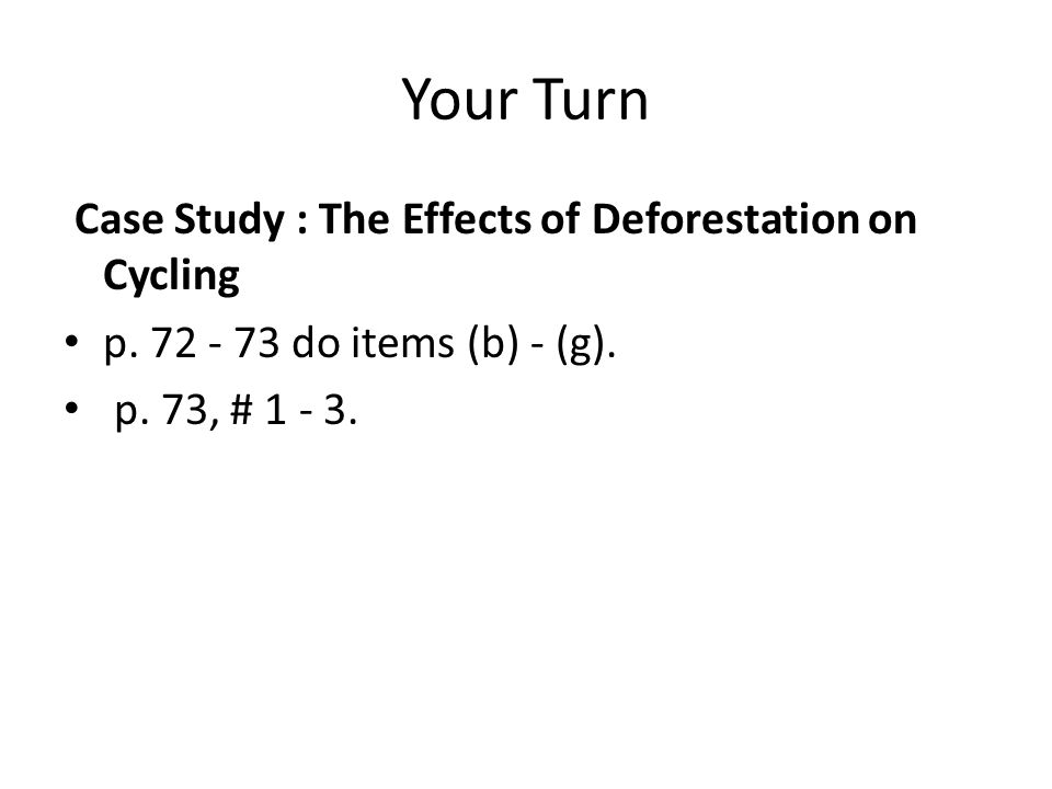 Your Turn Case Study : The Effects of Deforestation on Cycling p. 72 - 73 do items (b) - (g). p. 73, # 1 - 3.