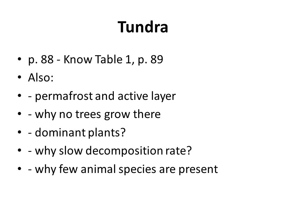 Tundra p. 88 - Know Table 1, p. 89 Also: - permafrost and active layer - why no trees grow there - dominant plants? - why slow decomposition rate? - w