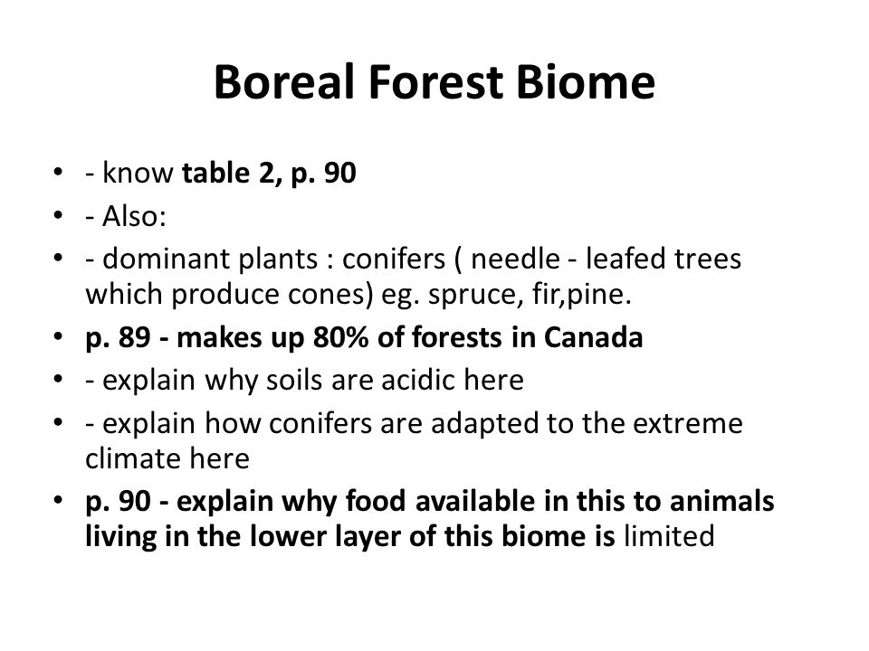 Boreal Forest Biome - know table 2, p. 90 - Also: - dominant plants : conifers ( needle - leafed trees which produce cones) eg. spruce, fir,pine. p. 8