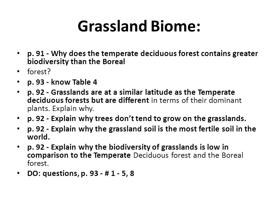 Grassland Biome: p. 91 - Why does the temperate deciduous forest contains greater biodiversity than the Boreal forest? p. 93 - know Table 4 p. 92 - Gr