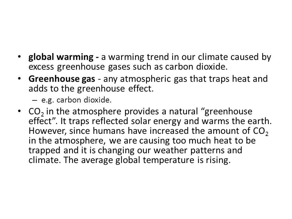 global warming - a warming trend in our climate caused by excess greenhouse gases such as carbon dioxide. Greenhouse gas - any atmospheric gas that tr