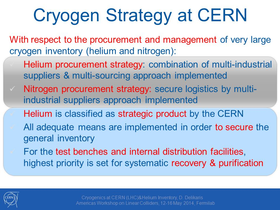 Cryogen Strategy at CERN With respect to the procurement and management of very large cryogen inventory (helium and nitrogen): Helium procurement strategy: combination of multi-industrial suppliers & multi-sourcing approach implemented Nitrogen procurement strategy: secure logistics by multi- industrial suppliers approach implemented Helium is classified as strategic product by the CERN All adequate means are implemented in order to secure the general inventory For the test benches and internal distribution facilities, highest priority is set for systematic recovery & purification Cryogenics at CERN (LHC)&Helium Inventory, D.
