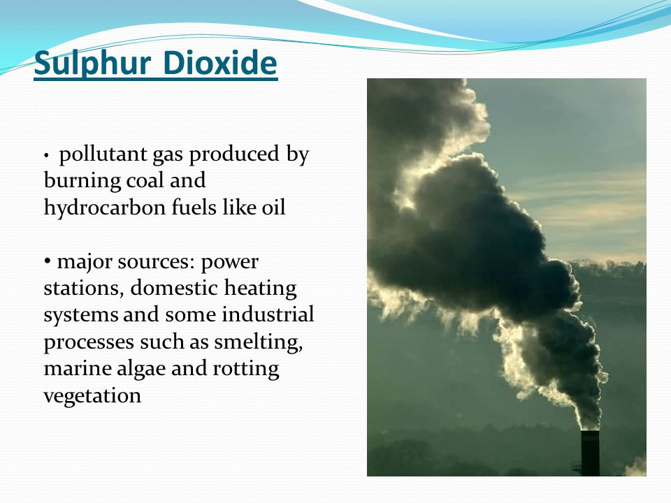Sulphur Dioxide pollutant gas produced by burning coal and hydrocarbon fuels like oil major sources: power stations, domestic heating systems and some industrial processes such as smelting, marine algae and rotting vegetation