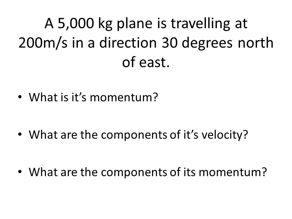 A 5,000 kg plane is travelling at 200m/s in a direction 30 degrees north of east. What is it's momentum? What are the components of it's velocity? Wha
