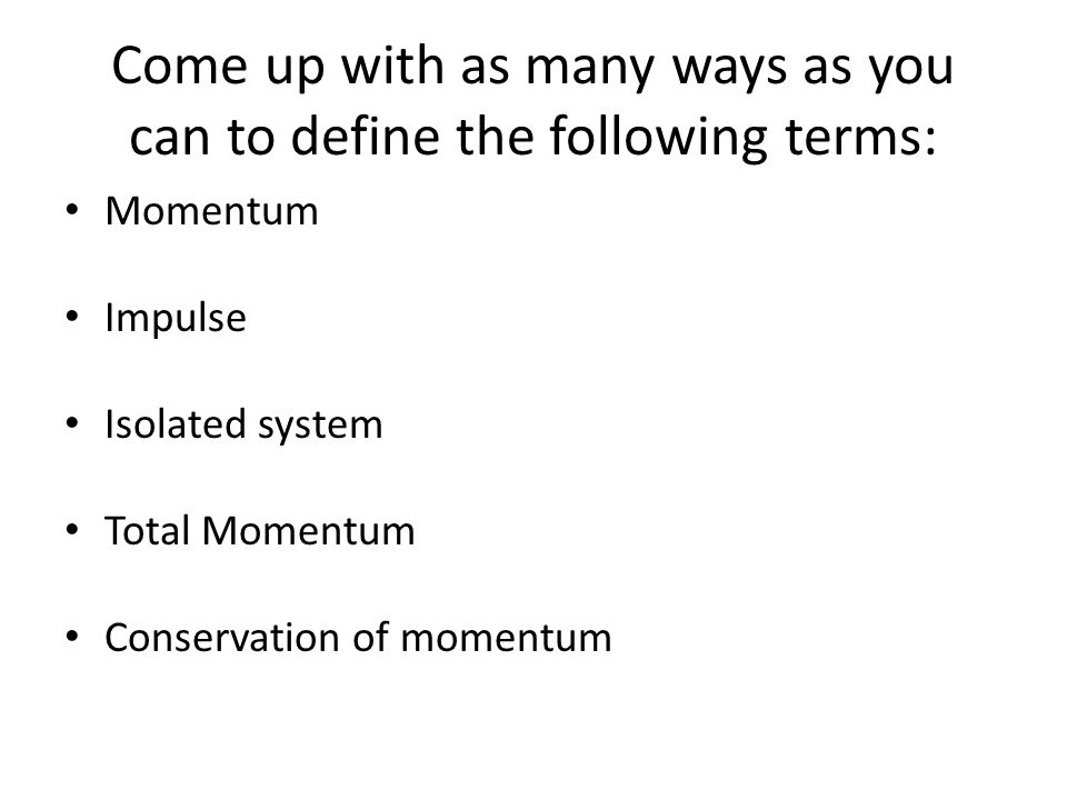 Come up with as many ways as you can to define the following terms: Momentum Impulse Isolated system Total Momentum Conservation of momentum