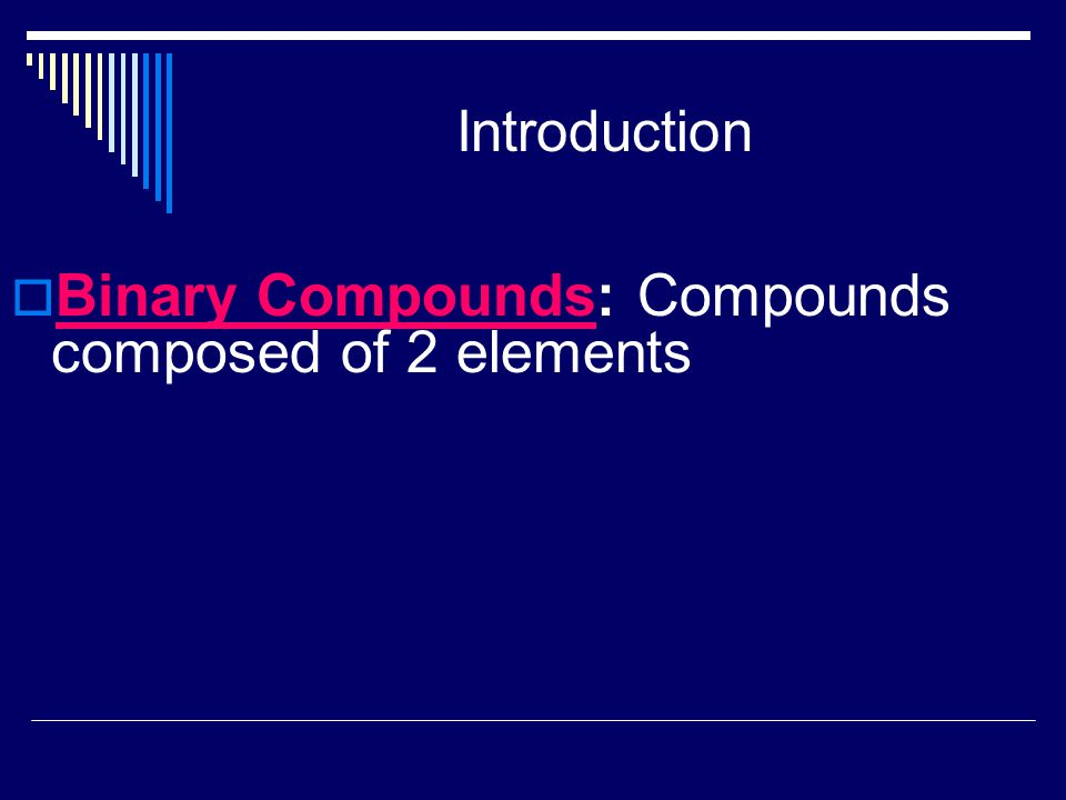 Introduction  Binary Compounds: Compounds composed of 2 elements