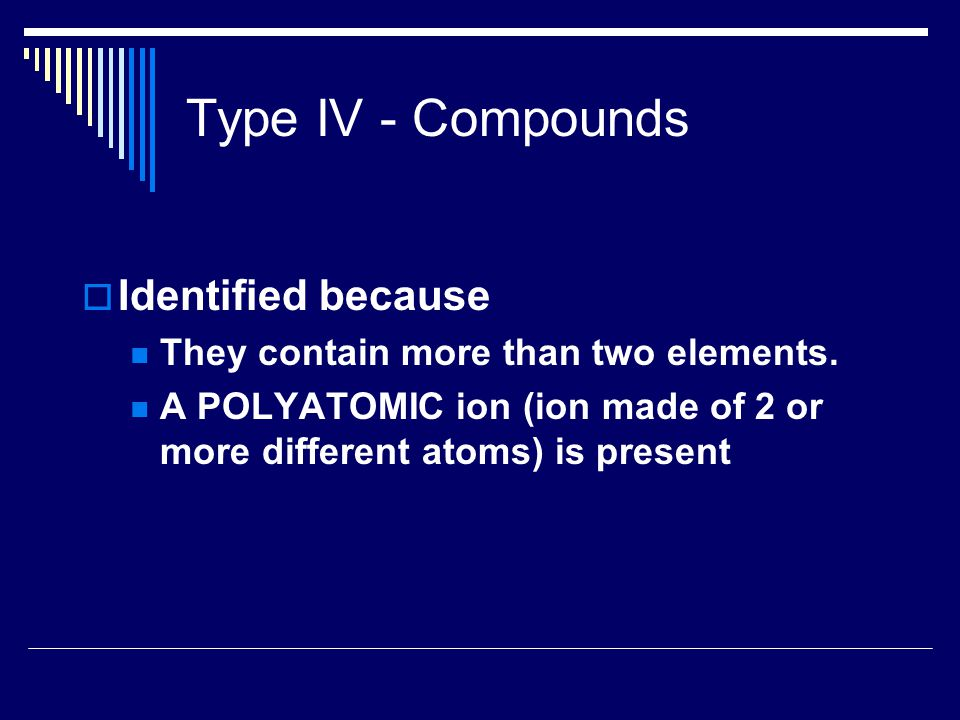 Type IV - Compounds  Identified because They contain more than two elements.