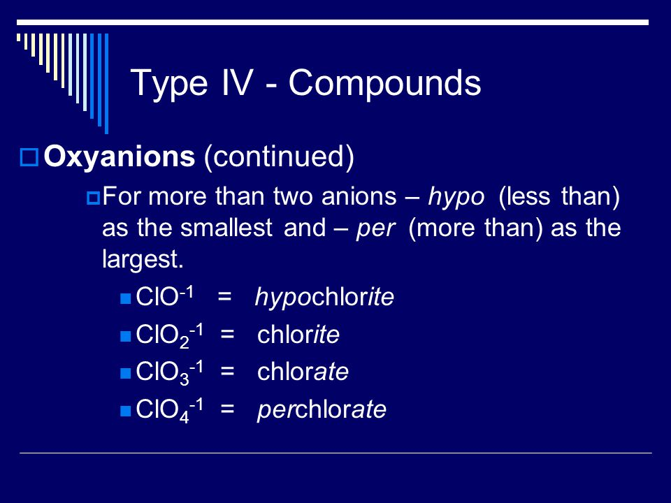 Type IV - Compounds  Oxyanions (continued)  For more than two anions – hypo (less than) as the smallest and – per (more than) as the largest.