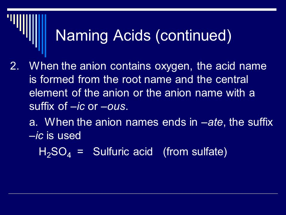 Naming Acids (continued) 2.When the anion contains oxygen, the acid name is formed from the root name and the central element of the anion or the anion name with a suffix of –ic or –ous.