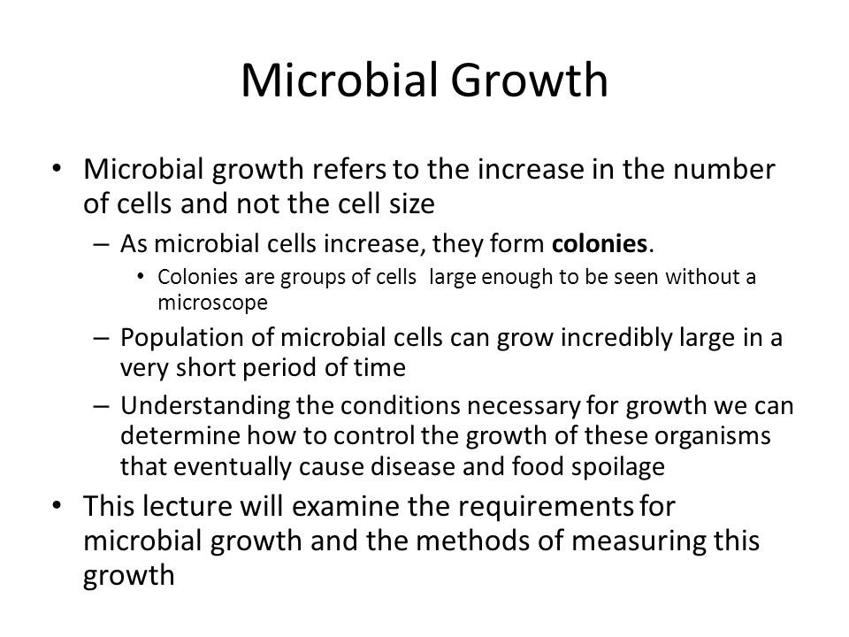 Microbial Growth Microbial growth refers to the increase in the number of cells and not the cell size – As microbial cells increase, they form colonie