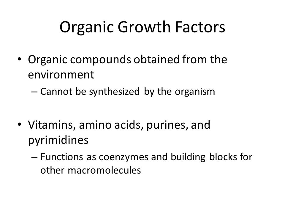 Organic Growth Factors Organic compounds obtained from the environment – Cannot be synthesized by the organism Vitamins, amino acids, purines, and pyr