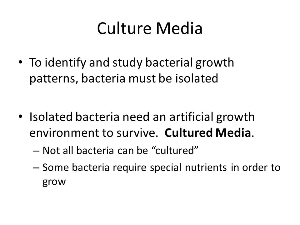 Culture Media To identify and study bacterial growth patterns, bacteria must be isolated Isolated bacteria need an artificial growth environment to su