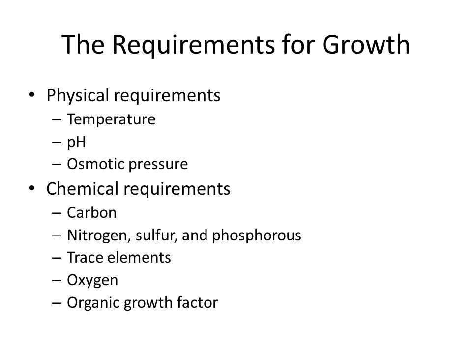 Physical Requirements Temperature – Microorganisms can grow at a variety of different temperatures Most microbes grow at room temperature (20-25 C) – Each bacterial species grows better or worse at particular temperatures Minimum growth temperature Optimum growth temperature Maximum growth temperature