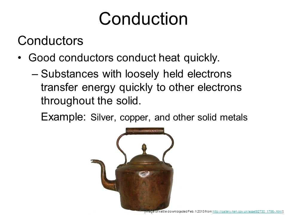 Conduction Conductors Good conductors conduct heat quickly. –Substances with loosely held electrons transfer energy quickly to other electrons through