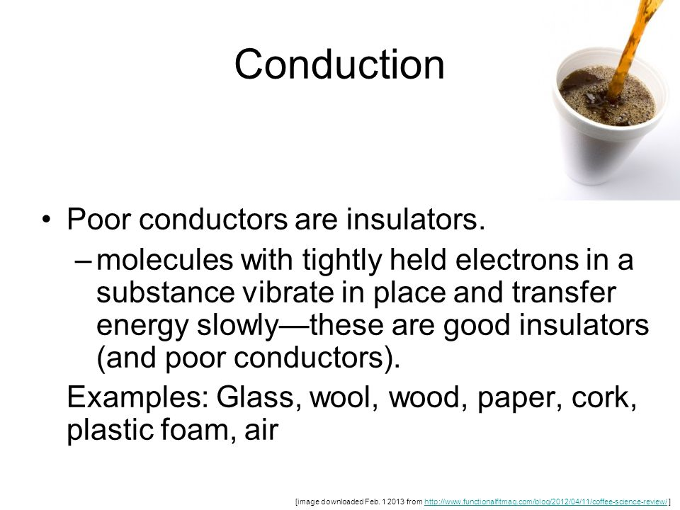 Conduction Poor conductors are insulators. –molecules with tightly held electrons in a substance vibrate in place and transfer energy slowly—these are