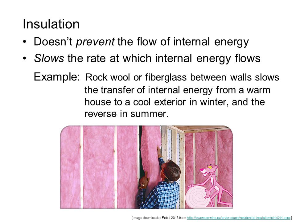 Insulation Doesn't prevent the flow of internal energy Slows the rate at which internal energy flows Example: Rock wool or fiberglass between walls sl