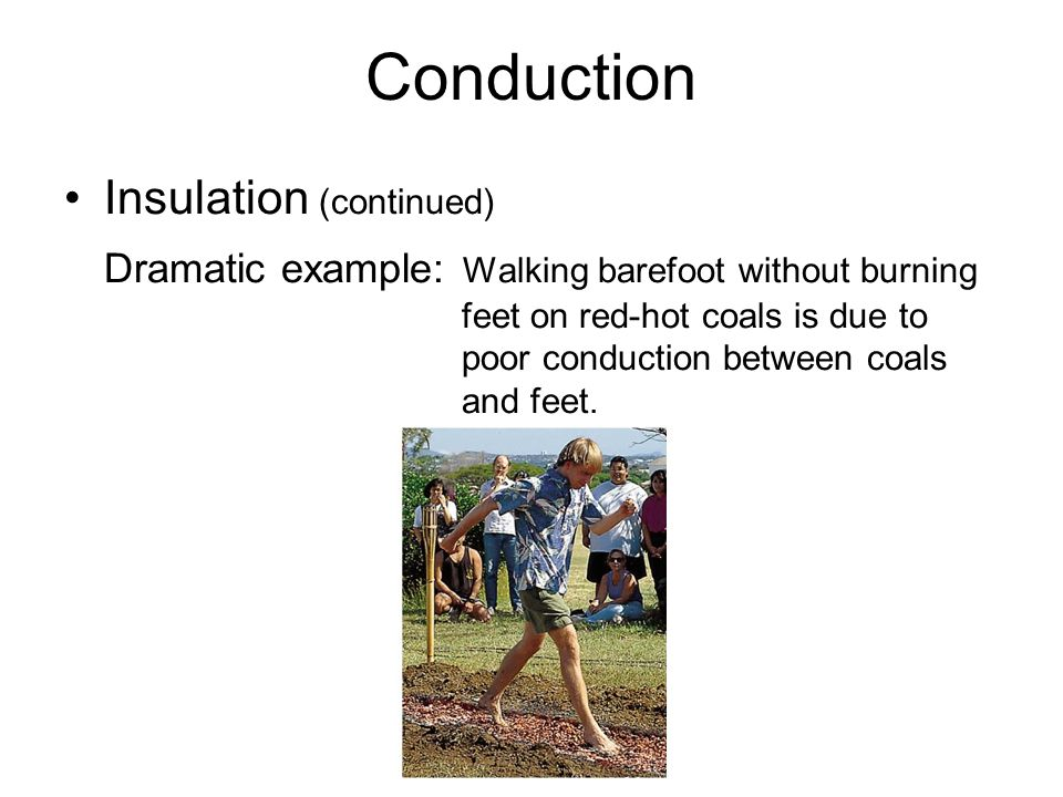 Conduction Insulation (continued) Dramatic example: Walking barefoot without burning feet on red-hot coals is due to poor conduction between coals and feet.