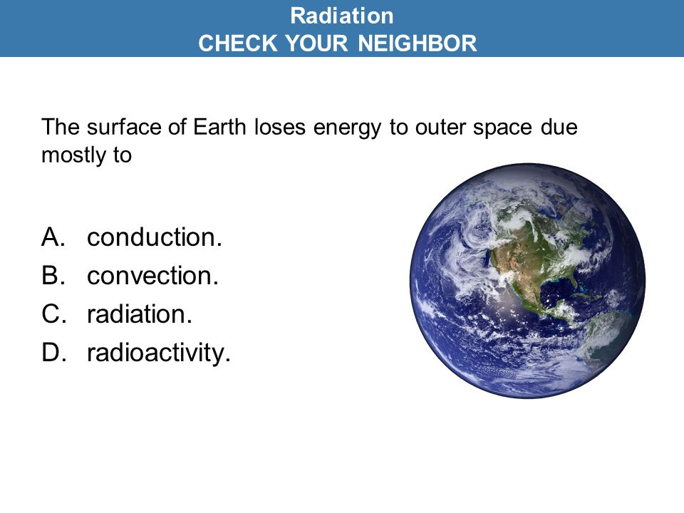 The surface of Earth loses energy to outer space due mostly to A.conduction. B.convection. C.radiation. D.radioactivity. Radiation CHECK YOUR NEIGHBOR
