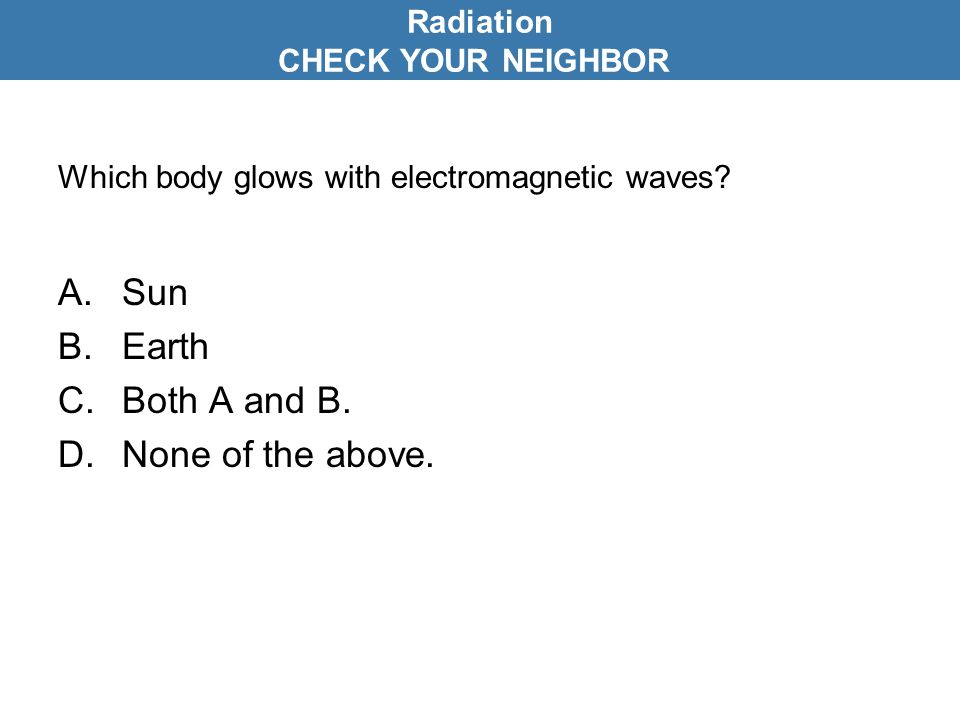 Which body glows with electromagnetic waves. A.Sun B.Earth C.Both A and B.