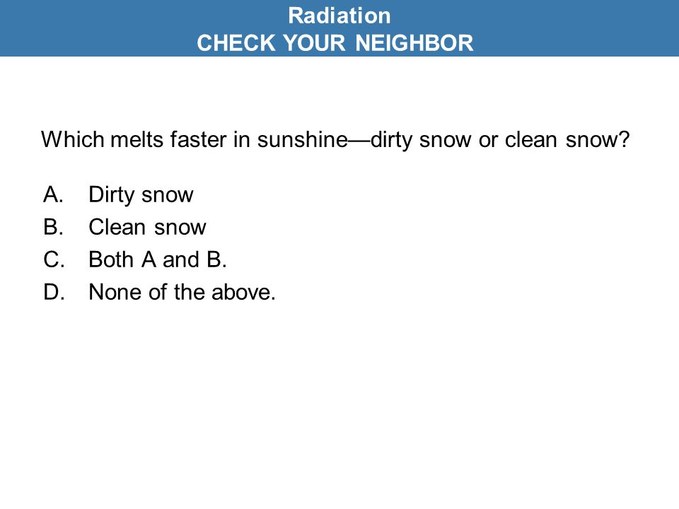 Which melts faster in sunshine—dirty snow or clean snow? A.Dirty snow B.Clean snow C.Both A and B. D.None of the above. Radiation CHECK YOUR NEIGHBOR