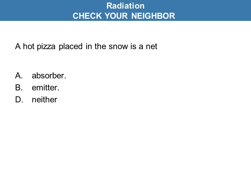 A hot pizza placed in the snow is a net A.absorber. B.emitter. D.neither Radiation CHECK YOUR NEIGHBOR