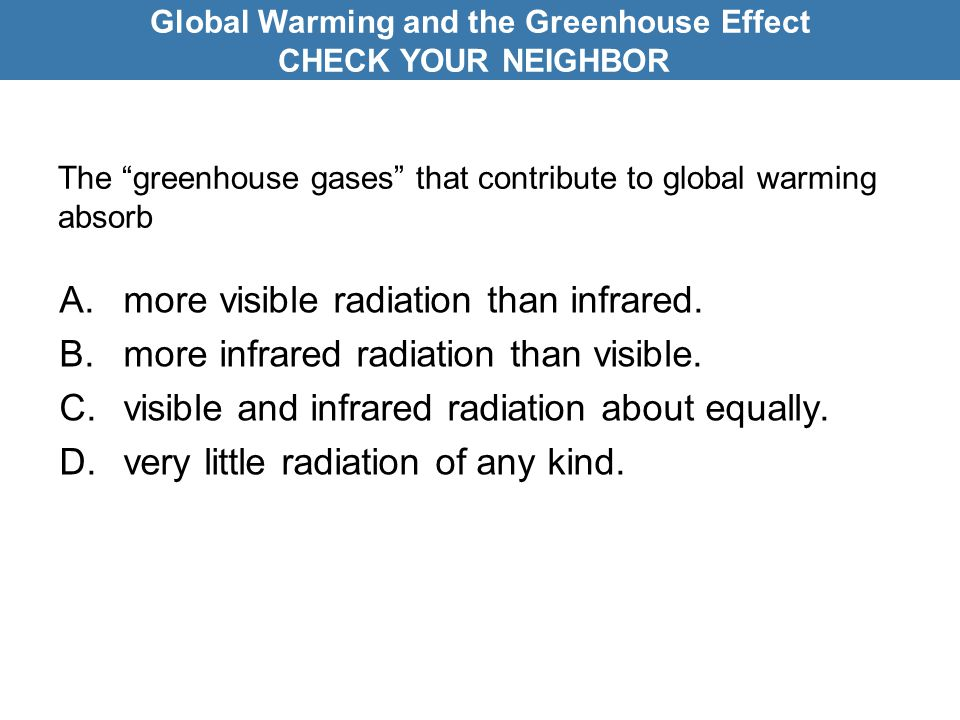 The greenhouse gases that contribute to global warming absorb A.more visible radiation than infrared.