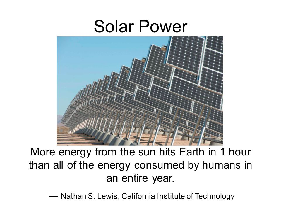 Solar Power More energy from the sun hits Earth in 1 hour than all of the energy consumed by humans in an entire year.