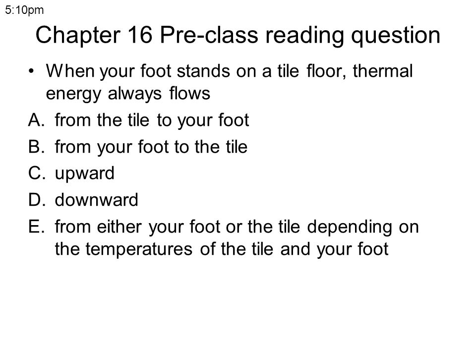 Chapter 16 Pre-class reading question When your foot stands on a tile floor, thermal energy always flows A.from the tile to your foot B.from your foot