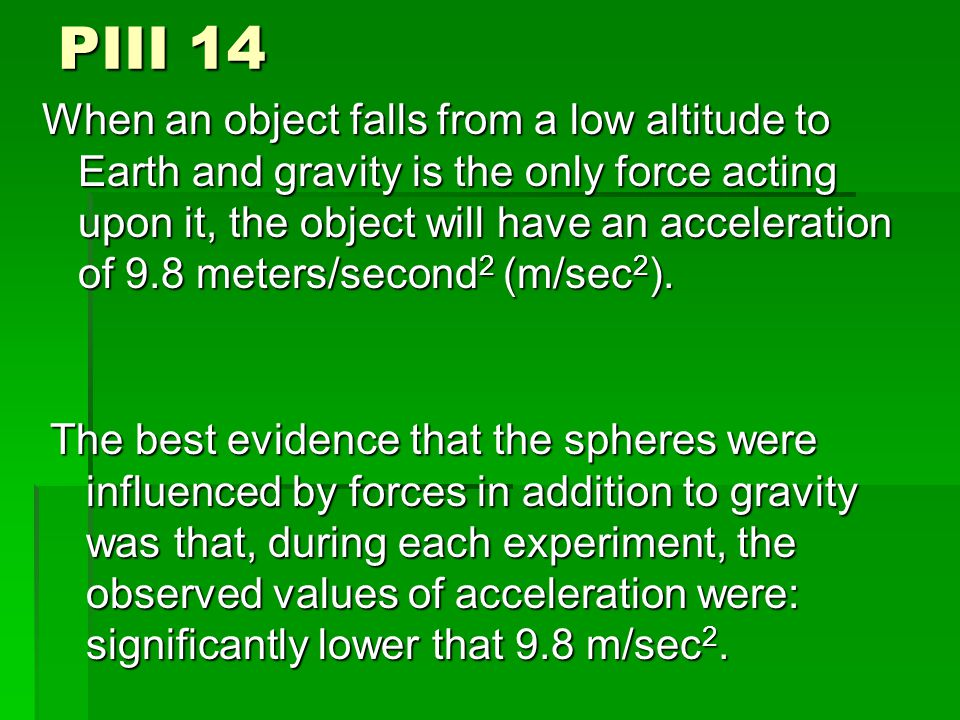 PIII 14 When an object falls from a low altitude to Earth and gravity is the only force acting upon it, the object will have an acceleration of 9.8 meters/second 2 (m/sec 2 ).