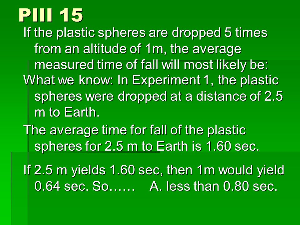 PIII 15 If the plastic spheres are dropped 5 times from an altitude of 1m, the average measured time of fall will most likely be: What we know: In Experiment 1, the plastic spheres were dropped at a distance of 2.5 m to Earth.