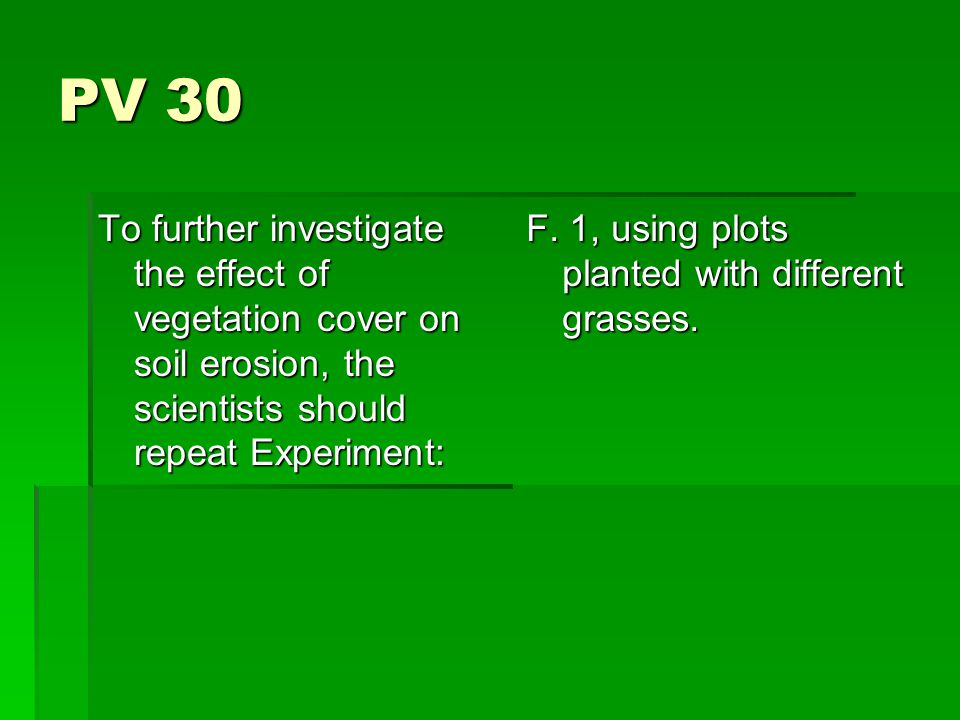 PV 30 To further investigate the effect of vegetation cover on soil erosion, the scientists should repeat Experiment: F.