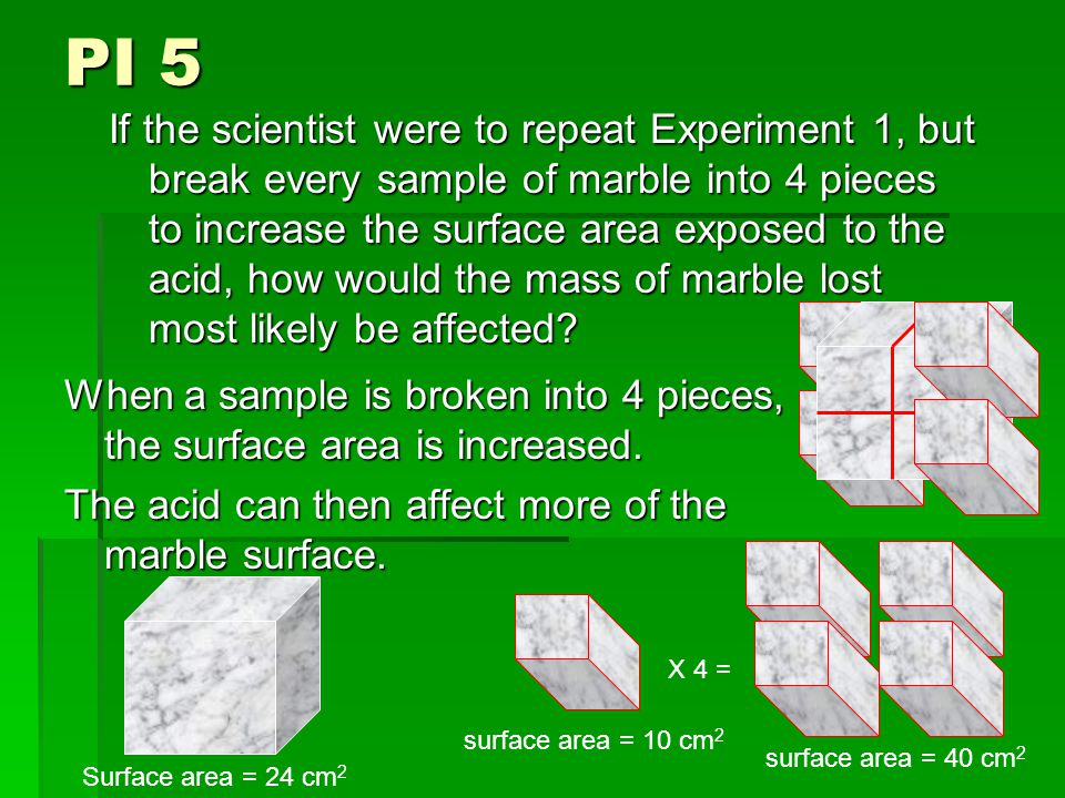 PI 5 If the scientist were to repeat Experiment 1, but break every sample of marble into 4 pieces to increase the surface area exposed to the acid, how would the mass of marble lost most likely be affected.