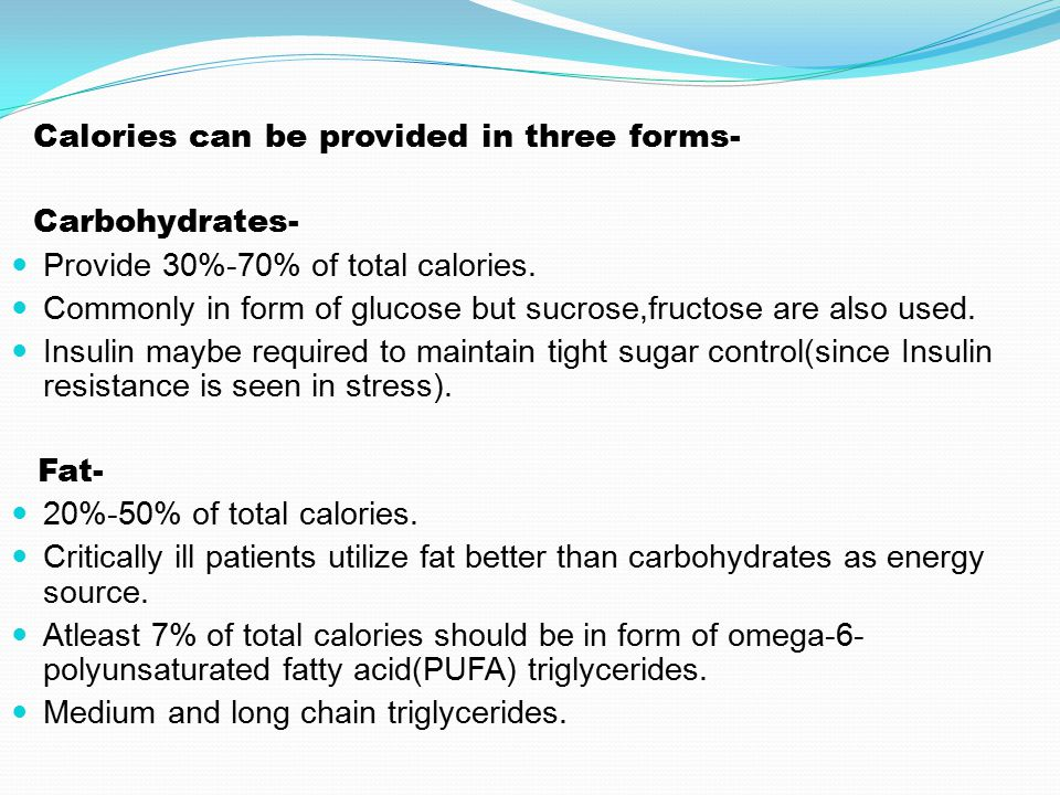 Calories can be provided in three forms- Carbohydrates- Provide 30%-70% of total calories.