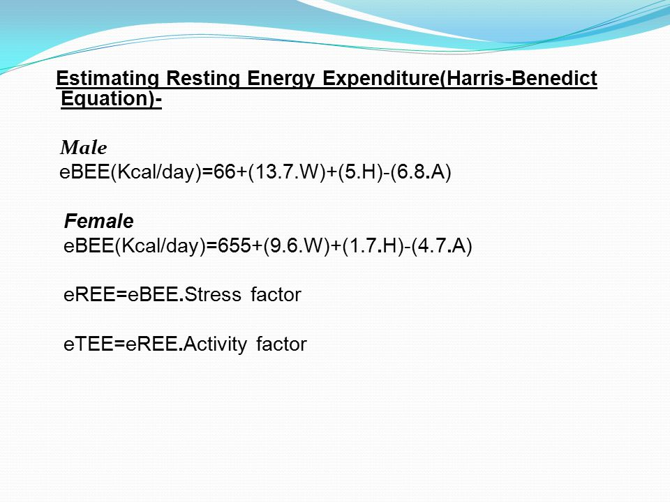 Estimating Resting Energy Expenditure(Harris-Benedict Equation)- Male eBEE(Kcal/day)=66+(13.7.W)+(5.H)-(6.8.A) Female eBEE(Kcal/day)=655+(9.6.W)+(1.7.H)-(4.7.A) eREE=eBEE.Stress factor eTEE=eREE.Activity factor