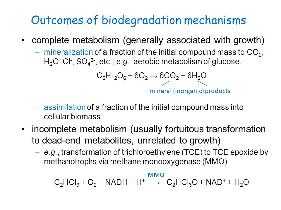 Outcomes of biodegradation mechanisms complete metabolism (generally associated with growth) –mineralization of a fraction of the initial compound mas