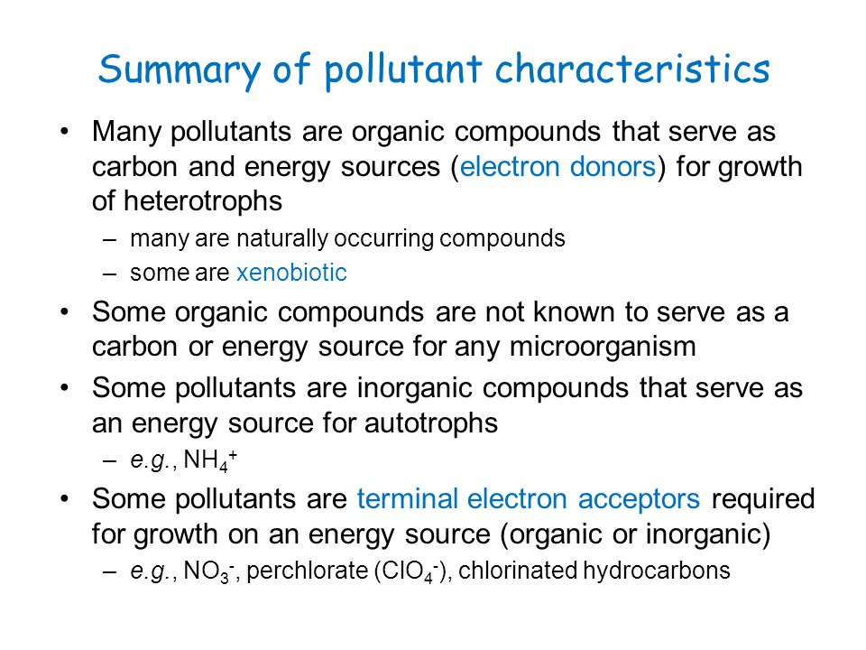 Summary of pollutant characteristics Many pollutants are organic compounds that serve as carbon and energy sources (electron donors) for growth of het