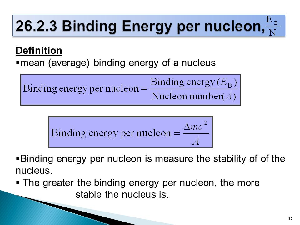 15 Definition  mean (average) binding energy of a nucleus  Binding energy per nucleon is measure the stability of of the nucleus.