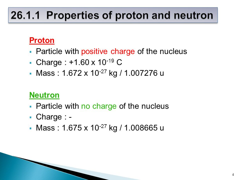 Proton  Particle with positive charge of the nucleus  Charge : +1.60 x 10 -19 C  Mass : 1.672 x 10 -27 kg / 1.007276 u Neutron  Particle with no charge of the nucleus  Charge : -  Mass : 1.675 x 10 -27 kg / 1.008665 u 4