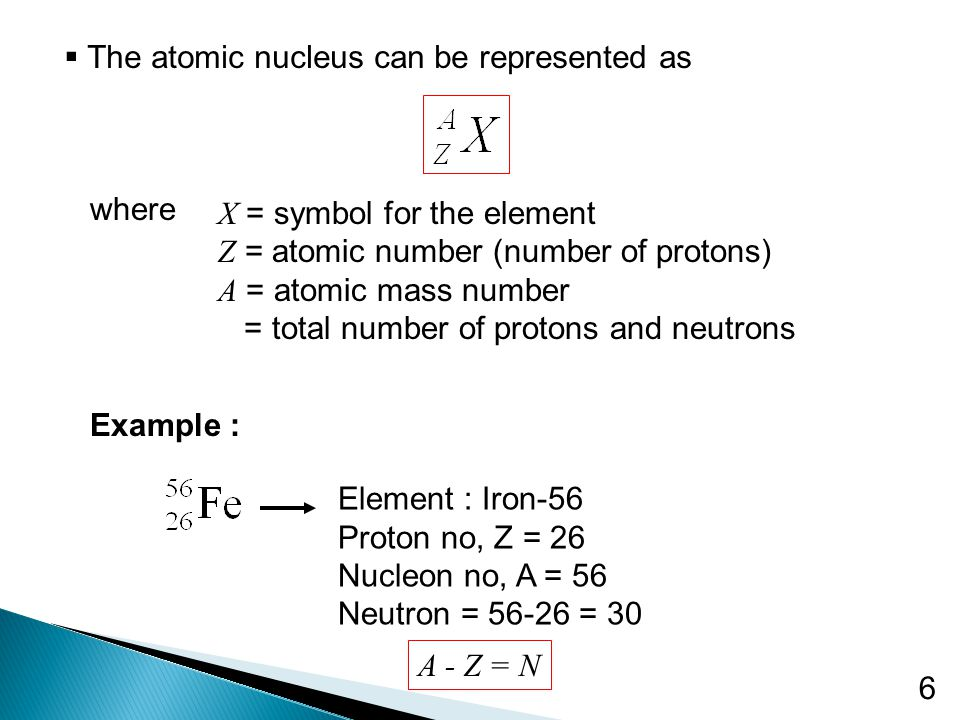 6  The atomic nucleus can be represented as where X = symbol for the element Z = atomic number (number of protons) A = atomic mass number = total number of protons and neutrons Example : Element : Iron-56 Proton no, Z = 26 Nucleon no, A = 56 Neutron = 56-26 = 30 A - Z = N